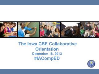 The Iowa CBE Collaborative Orientation December 18, 2013 # IACompED