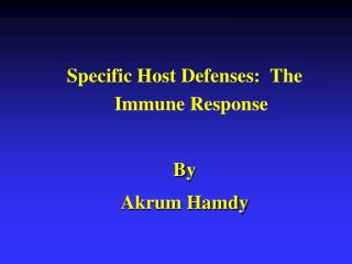 Specific Host Defenses:  The Immune Response By Akrum Hamdy