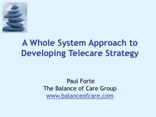 A Whole System Approach to Developing Telecare Strategy    Paul Forte The Balance of Care Group balanceofcare