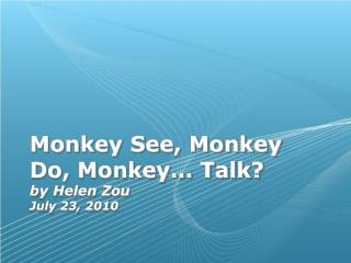 Monkey See, Monkey Do, Monkey… Talk? by Helen Zou July 23, 2010