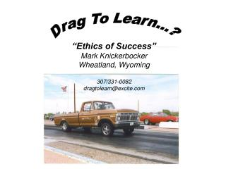 """Ethics of Success"" Mark Knickerbocker Wheatland, Wyoming 307/331-0082 dragtolearn@excite"