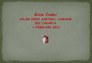 G ANG  J AMBU, JALAN DEWI SARTIKA, CAWANG,  DKI JAKARTA. 1 FEBRUARI 2012
