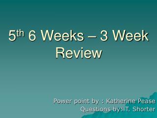 5 th  6 Weeks – 3 Week Review
