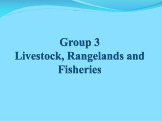 Group 3  Livestock, Rangelands and Fisheries