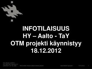 INFOTILAISUUS  HY – Aalto - TaY  OTM projekti käynnistyy 18.12.2012