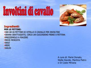 Ingredienti: PER LE FETTINE: 300 GR  DI  FETTINE  DI  VITELLO O CAVALLO PER INVOLTINI
