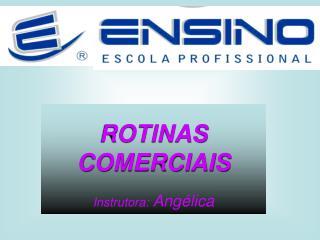 ROTINAS  COMERCIAIS Instrutora:  Angélica