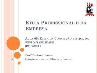 Ética Profissional e da Empresa Aula 08: Ética da Convicção e ética da responsabilidade 09/09/2011