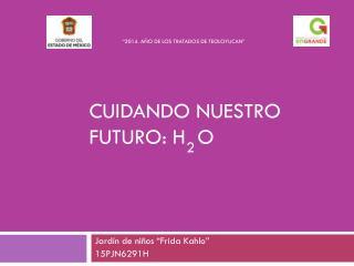 CUIDANDO NUESTRO FUTURO: H  O