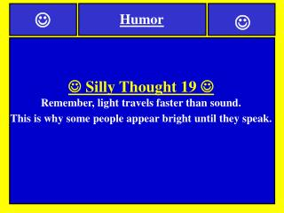   Silly Thought 19   Remember, light travels faster than sound.