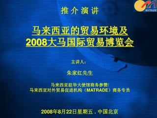 推 介 演 讲  马来西亚的贸易环境及 2008 大马国际贸易博览会 主讲人: 朱家红先生 马来西亚驻华大使馆商务参赞 / 马来西亚对外贸易促进机构( MATRADE )商务专员
