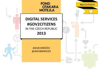 DIGITAL SERVICES #GOV2CITIZENS  IN THE CZECH REPUBLIC  2013