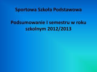Sportowa Szkoła Podstawowa Podsumowanie I semestru w roku szkolnym 2012/2013
