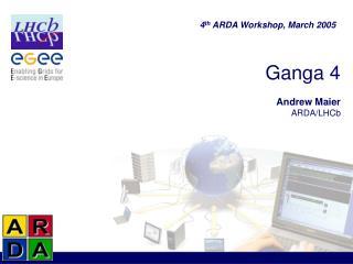 Ganga 4 Andrew Maier ARDA/LHCb