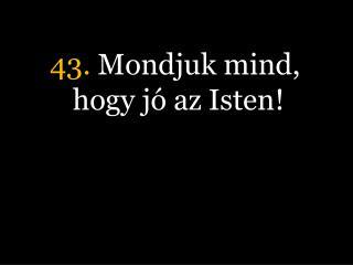 43.  Mondjuk mind, hogy j� az Isten!