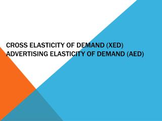 Cross elasticity of demand (XED) Advertising elasticity of demand (AED)