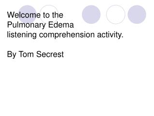 Welcome to the  Pulmonary Edema  listening comprehension activity.  By Tom Secrest