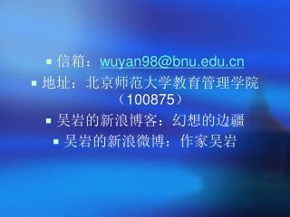 信箱: wuyan98@bnu 地址:北京师范大学教育管理学院( 100875 ) 吴岩的新浪博客:幻想的边疆 吴岩的新浪微博:作家吴岩