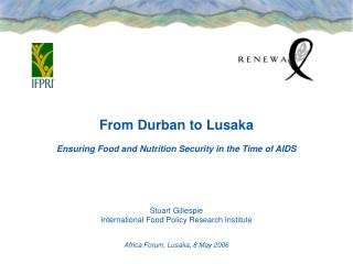 From Durban to Lusaka Ensuring Food and Nutrition Security in the Time of AIDS Stuart Gillespie