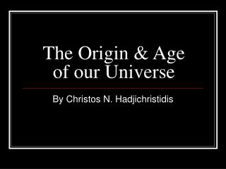 The Origin & Age of our Universe