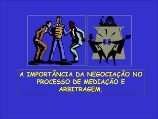 A IMPORTÂNCIA DA NEGOCIAÇÃO NO PROCESSO DE MEDIAÇÃO E ARBITRAGEM.