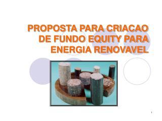 PROPOSTA PARA CRIACAO DE FUNDO EQUITY PARA ENERGIA RENOVAVEL