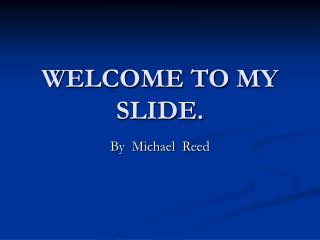 WELCOME TO MY SLIDE.