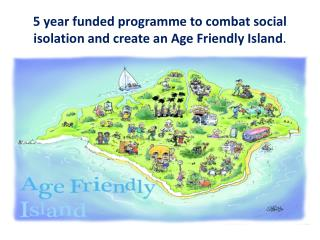 5 year funded programme to combat social isolation and create an Age Friendly Island .