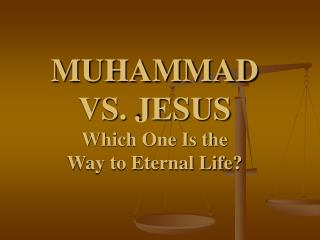 MUHAMMAD  VS. JESUS Which One Is the                      Way to Eternal Life?