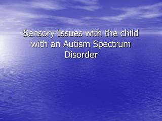 Sensory Issues with the child with an Autism Spectrum Disorder