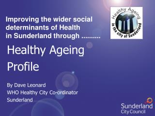 Healthy Ageing Profile By Dave Leonard WHO Healthy City Co-ordinator Sunderland