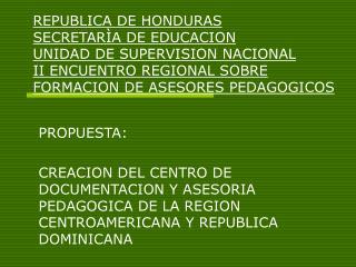 PROPUESTA:  CREACION DEL CENTRO DE DOCUMENTACION Y ASESORIA PEDAGOGICA DE LA REGION CENTROAMERICANA Y REPUBLICA DOMINICA