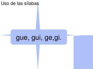 gue, gui, ge,gi.
