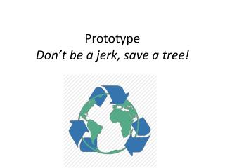 Prototype Don't be a jerk, save a tree!