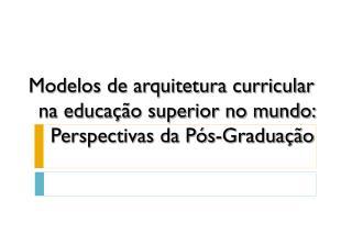 Modelos de arquitetura curricular na educa��o superior no mundo: Perspectivas da P�s-Gradua��o