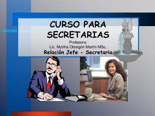 CURSO PARA SECRETARIAS Profesora:  Lic. Myrtha Obregón Martín MSc. Relación Jefe - Secretaria