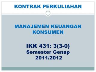 MANAJEMEN KEUANGAN  KONSUMEN IKK 431 :  3(3-0) Semester Genap  20 1 1/2012