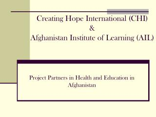 Creating Hope International (CHI) & Afghanistan Institute of Learning (AIL)