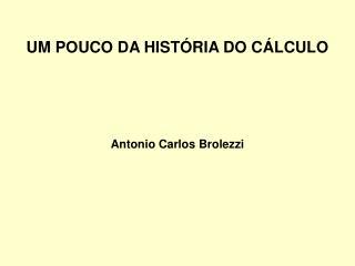 UM POUCO DA HISTÓRIA DO CÁLCULO Antonio Carlos Brolezzi