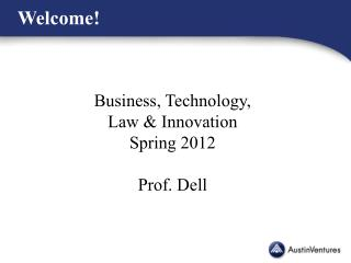 Business, Technology,  Law & Innovation Spring 2012 Prof. Dell