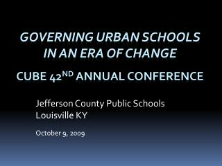 Governing Urban Schools in an Era of change  CUBE 42 nd  Annual Conference