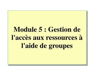 Module 5: Gestion de l'accès aux ressources à l'aide de groupes