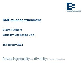BME student attainment  Claire Herbert  Equality Challenge Unit 16 February 2012