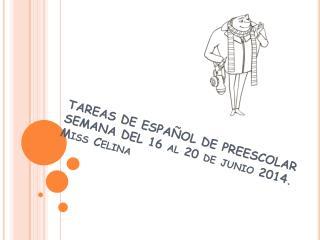 TAREAS DE ESPAÑOL DE PREESCOLAR SEMANA DEL 16 al 20 de junio 2014. Miss Celina