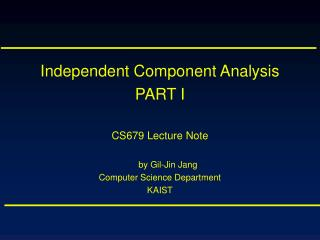 Independent Component Analysis PART I CS679 Lecture Note by Gil-Jin Jang