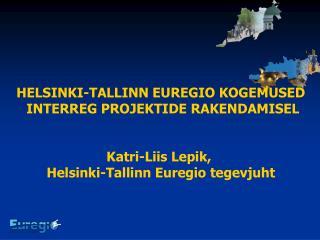 HELSINKI-TALLINN EUREGIO KOGEMUSED  INTERREG PROJEKTIDE RAKENDAMISEL Katri-Liis Lepik,