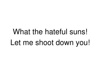 What the hateful suns! Let me shoot down you!