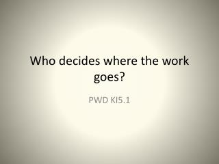 Who decides where the work goes?