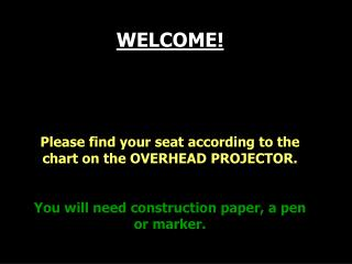 WELCOME! Please find your seat according to the chart on the OVERHEAD PROJECTOR.