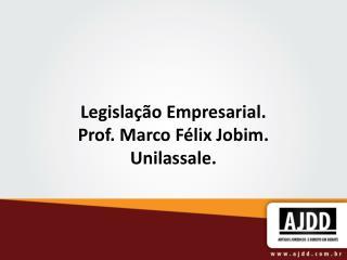 Legisla��o Empresarial. Prof. Marco F�lix Jobim. Unilassale.